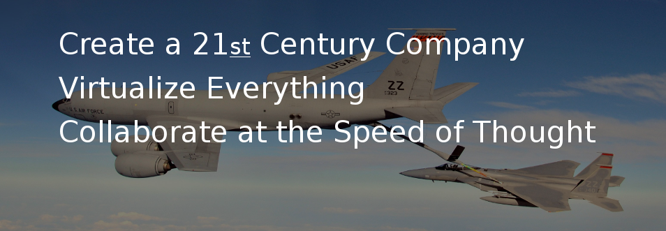 Create a 21st Century Company, Virtualize Everything, Collaborate at the Speed of Thought